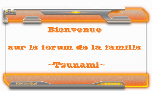 Le Forum Officiel de la famille ~Tsunami~ Index du Forum