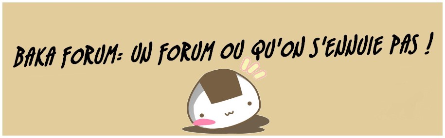 Un baka forum où qu'on s'ennuie pas Index du Forum