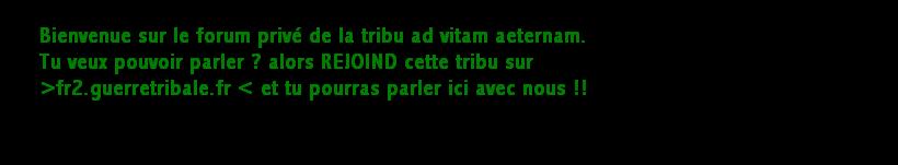 Le forum privé de la tribu ad vitam aeternam (monde  2 de guerretribale.fr) Forum Index