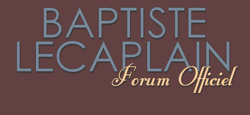 FORUM OFFICIEL DE BAPTISTE LECAPLAIN Forum Index